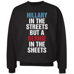 Hillary Streets Bernie Sheets | Hillary in the streets but a Bernie in the sheets! Snap up this funny political sweatshirt to show support for Bernie Sanders! Any democrat is sure to find this sweatshirt funny. Wear this during the 2016 presidential election!