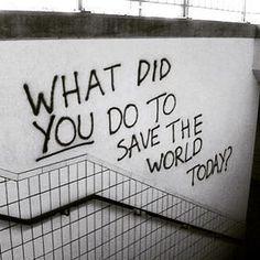 """""""O que VOCÊ fez para salvar o mundo, hoje?"""""""