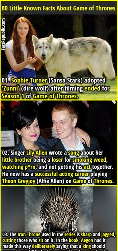 01. Sophie Turner (Sansa Stark) adopted 'Zunni' (dire wolf) after filming ended for Season 1 of Game of Thrones. 02. Singer Lily Allen wrote a song about her little brother being a loser for smoking weed, watching p*rn, and not getting his act together. He now has a successful acting career playing Theon Greyjoy (Alfie Allen) on Game of Thrones.