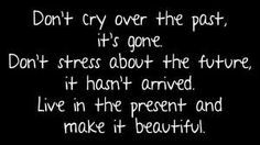 Don't cry over the past , it's gone. Don't stress about the future it hasn't arrived. Live in the present and make it beautiful Cute Quotes, Great Quotes, Quotes To Live By, Funny Quotes, Inspirational Quotes, The Words, Cool Words, Good Thoughts, Inspire Me