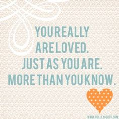 Yep, you really are loved. And dontcha forget it.