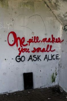 And the ones that mother gives you Don't do anything at all Go ask Alice When she's ten feet tall..........