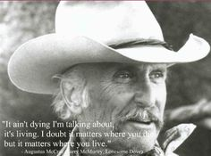 """""""It ain't dying I'm talking about, it's living. I doubt it matters where you die, but it matters where you live."""" From the wonderful epic 'Lonesome Dove. Lonesome Dove Quotes, Western Quotes, Horse Quotes, Cowboy Love Quotes, Robert Duvall, People Quotes, Funny Quotes, Great Quotes, Life Quotes"""