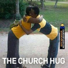Church hug  Lol when you hug, leave room for the holy spirit..