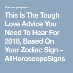 This Is The Tough Love Advice You Need To Hear For 2018, Based On Your Zodiac Sign – AllHoroscopeSigns