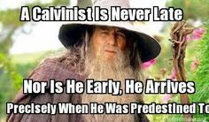 A Calvinist is never late!