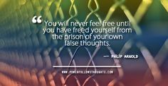 You will never feel free until you have freed yourself from the prison of your own false thoughts.  — Philip Arnold  - See more at: http://www.powerfollowsthoughts.com/free-yourself-from-the-prison-of-your-own-false-thoughts/#sthash.IXOtyeOx.dpuf