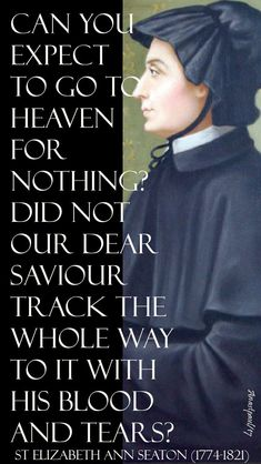 """""""Can you expect to go to heaven for nothing?..."""" -  St. Elizabeth Ann Seton - Quote/s of the Day -  14 Nov 2017 - Quote/s of the Day ~ AnaStpaul"""