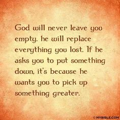 God will never leave you empty. He will replace everything lost. If He asks you to put something down, it's because He wants you to pick up something greater. Never Leave You, Thank You Lord, Gods Plan, Power Of Prayer, God First, God Jesus, Jesus Christ, He Wants, Religious Quotes