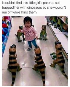 """""""I couldn't find this little girl's parents so I trapped her with dinosaurs so she wouldn't run off while I find them."""""""
