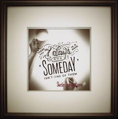 There Are 7 Days In A Week. Someday Isn't One OF Them...  Let's make something happen today!
