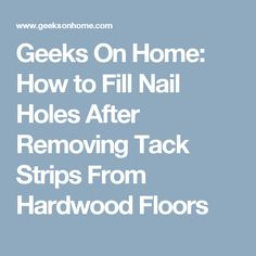 Geeks On Home: How to Fill Nail Holes After Removing Tack Strips From Hardwood Floors