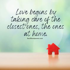 Love begins by taking care of the closest ones, the ones at home.
