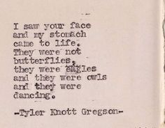 """I saw your face and my stomach came to life. They were not butterflies, they were eagles and they were owls and they were dancing."" Tyler Knott Gregson"