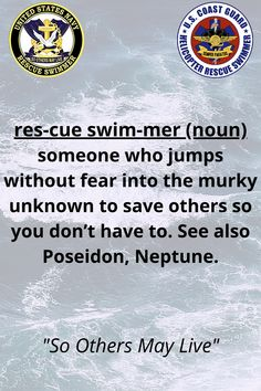"Both U.S. Navy and Coast Guard have resuce swimmers who risk their lives daily to save others. The dictionary definition is ""A Rescue Swimmer is defined as someone who jumps without fear into the murky unknown to save others so you don't have to. See also Poseidon, Neptune."" Famous Military Quotes, Dictionary Definitions, Coast Guard, Swimmers, Navy, Life, Hale Navy, Old Navy, Navy Blue"