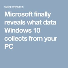 Microsoft finally reveals what data Windows 10 collects from your PC