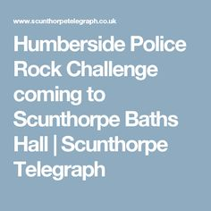 Humberside Police Rock Challenge coming to Scunthorpe Baths Hall | Scunthorpe Telegraph
