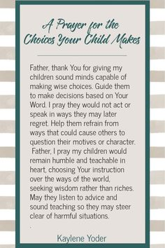 Use this Scripture prayer prompt to pray for the choices your child makes. Let this prayer for your child's choices help you trust God with their future and to supply your child with God's wisdom on their journey through life. || Kaylene Yoder #pray #prayersforchildren #scriptureprayers #kayleneyoder Prayer For Parents, Prayer For My Children, Prayer For Peace, Prayer For The Day, Faith Prayer, Catholic Prayers Daily, Mom Prayers, Spiritual Prayers, Special Prayers