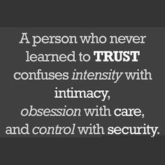A person who never learned to TRUST confuses intensity with intimacy, obsession with care, and control with security. ~Patrick Carnes, psychiatrist And they try to convince others to think the same way as them. Great Quotes, Quotes To Live By, Me Quotes, Inspirational Quotes, Status Quotes, The Words, Motivation, Just In Case, Just For You