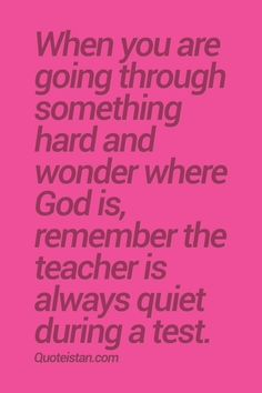 When you are going through something hard and wonder where God is, remember the teacher is always quiet during a test. #inspirational #quote