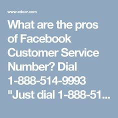 """What are the pros of Facebook Customer Service Number? Dial 1-888-514-9993""""Just dial 1-888-514-9993 and our techies will tell you about the pros of Facebook Customer Service Number in the following manner:-   Our experts will tell you about 'Moments' feature.   Don't you know the meaning of 'Events' feature?   24/7availability. To get more informative visit our official website http://www.monktech.net/facebook-customer-care-service-hacked-account.html """""""