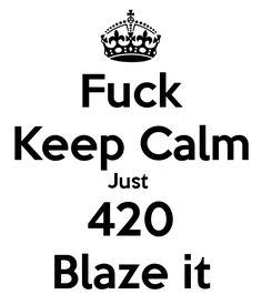 420 Blaze It Wallpaper | Fuck Keep Calm Just 420 Blaze it - KEEP CALM AND CARRY…
