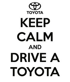 KEEP CALM AND DRIVE A TOYOTA #carmemes #carquotes #toyota