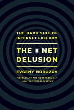 The Net Delusion: The Dark Side of Internet Freedom by Evgeny Morozov. PublicAffairs, February 2012.