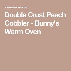 Double Crust Peach Cobbler - Bunny's Warm Oven
