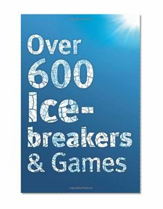 Over 600 Icebreakers & Games: Hundreds of ice breaker questions, team building games and warm-up activities for your small group or team/Jennifer Carter