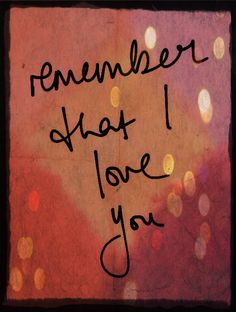 Remember that I love you.