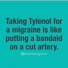 """funny but true. Oh your """"migraine"""" goes away with 1g of Tylenol q6 prn for migraine along with something that has caffeine. No snowflakes, that's not a migraine."""