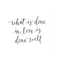 What is done in love is done well.