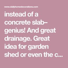 instead of a concrete slab– genius! And great drainage. Great idea for garden shed or even the chicken coop. Wouldnt have to worry about foxes digging in to the coop and it would be cheaper than concrete and easier to clean than a plywood floor. is creative inspiration for us. …