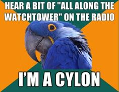 Every time I hear that song I think I'm a cylon