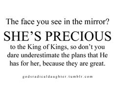 Best Photo Gallery For Website The face you see in the mirror She us precious to the King of Kings so don ut you dare underestimate the plans that He has for her because they are great