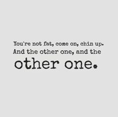 You're not fat, come on, chin up. And the other one, and the other one. #funny #quotes