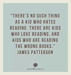 I love James Patterson and I love this quote. Even as just a substitute teacher I have referred many children to his books and they keep coming back for more, especially The Middle School series!