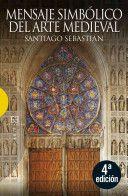 Mensaje simbólico del arte medieval : arquitectura, liturgia e iconografía / Santiago Sebastián Edición 5ª ed. Publicación Madrid : Encuentro, 2012