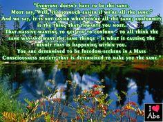 """Todo el mundo no tiene que ser igual.  La mayoría dice: """"Bueno, es mucho más fácil si todos somos lo mismo.""""  Y decimos: No es fácil cuando todos somos iguales; la conformidad es la cosa que te frustra más.  Esa masivo querer a llegar a conformarse - en el que todos piensan de la misma manera y quieren las mismas cosas - es lo que está causando la revuelta que está sucediendo dentro de ti.  Estás decidido a ser un buscador de la libertad en una sociedad con Conciencia de masas que está…"""