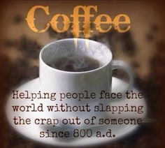 Coffee. Helping people face the world without slapping the crap out of someone since 800 a.d.
