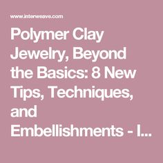 Polymer Clay Jewelry, Beyond the Basics: 8 New Tips, Techniques, and Embellishments - Interweave