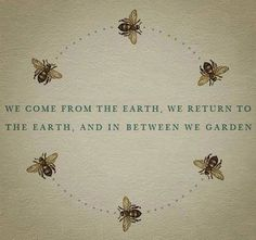 """We come from the earth, we return to the earth, and in between we garden."""