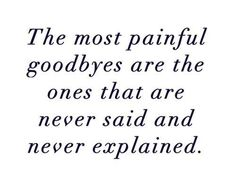 The most painful goodbyes are the ones that are never said and never explained :(