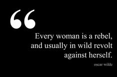"""Every woman is a revel, and usually in wild revolt against herself -""Oscar Wilde"