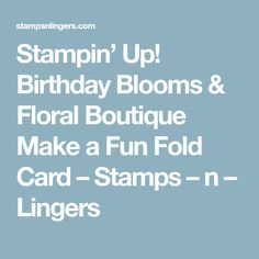 Stampin' Up! Birthday Blooms & Floral Boutique Make a Fun Fold Card – Stamps – n – Lingers