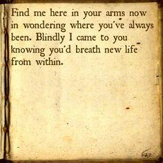 Me encontre, aqui em seus braços  Agora eu estou perguntando onde você sempre esteve  Cegamente, eu vim a você  Sabendo que você sopraria uma nova vida pra dentro de mim   Find me...boyce avenue