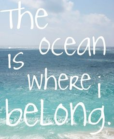 The ocean is where i belong!