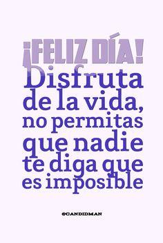 ¡Feliz día! Disfruta de la vida, no permitas que nadie te diga que es imposible