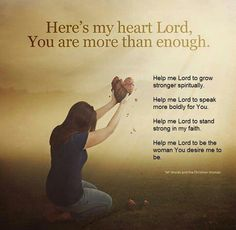 Here's my heart Lord, You are more than enough. Help me Lord to grow stronger spiritually.  Help me Lord to speak more boldly for You. Help me Lord to stand strong in my faith. Help me Lord to be the woman You desire me to be. In Jesus name. Amen.